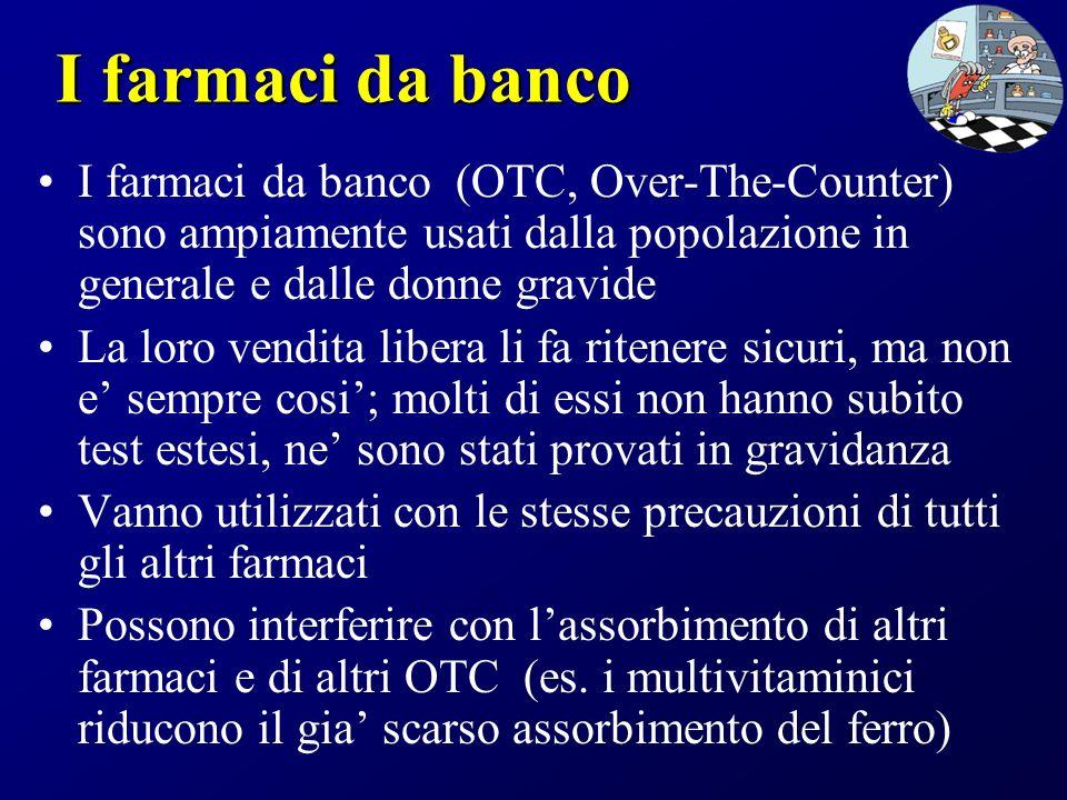 I farmaci da banco I farmaci da banco (OTC, Over-The-Counter) sono ampiamente usati dalla popolazione in generale e dalle donne gravide.