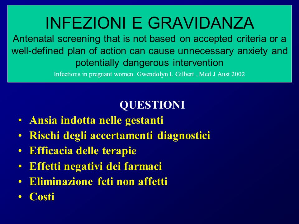 INFEZIONI E GRAVIDANZA Antenatal screening that is not based on accepted criteria or a well-defined plan of action can cause unnecessary anxiety and potentially dangerous intervention Infections in pregnant women. Gwendolyn L Gilbert , Med J Aust 2002