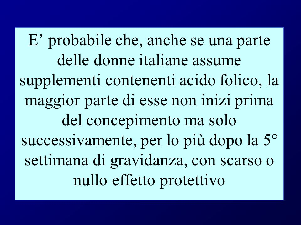 E' probabile che, anche se una parte delle donne italiane assume supplementi contenenti acido folico, la maggior parte di esse non inizi prima del concepimento ma solo successivamente, per lo più dopo la 5° settimana di gravidanza, con scarso o nullo effetto protettivo