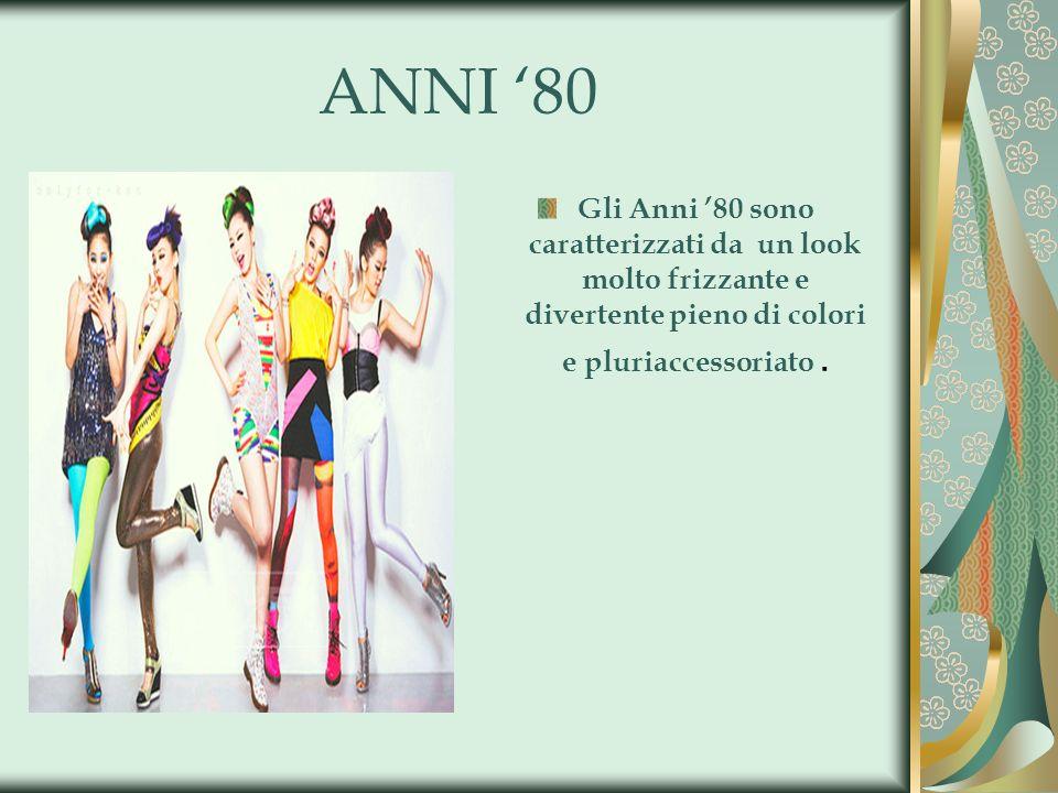 ANNI '80 Gli Anni '80 sono caratterizzati da un look molto frizzante e divertente pieno di colori e pluriaccessoriato .