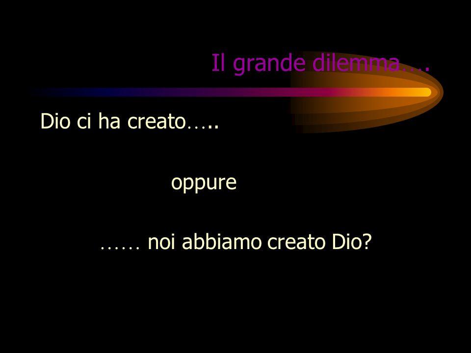 Il grande dilemma…. Dio ci ha creato….. oppure