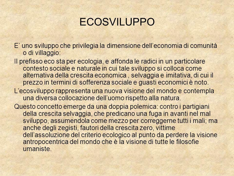 ECOSVILUPPO E' uno sviluppo che privilegia la dimensione dell'economia di comunità o di villaggio: