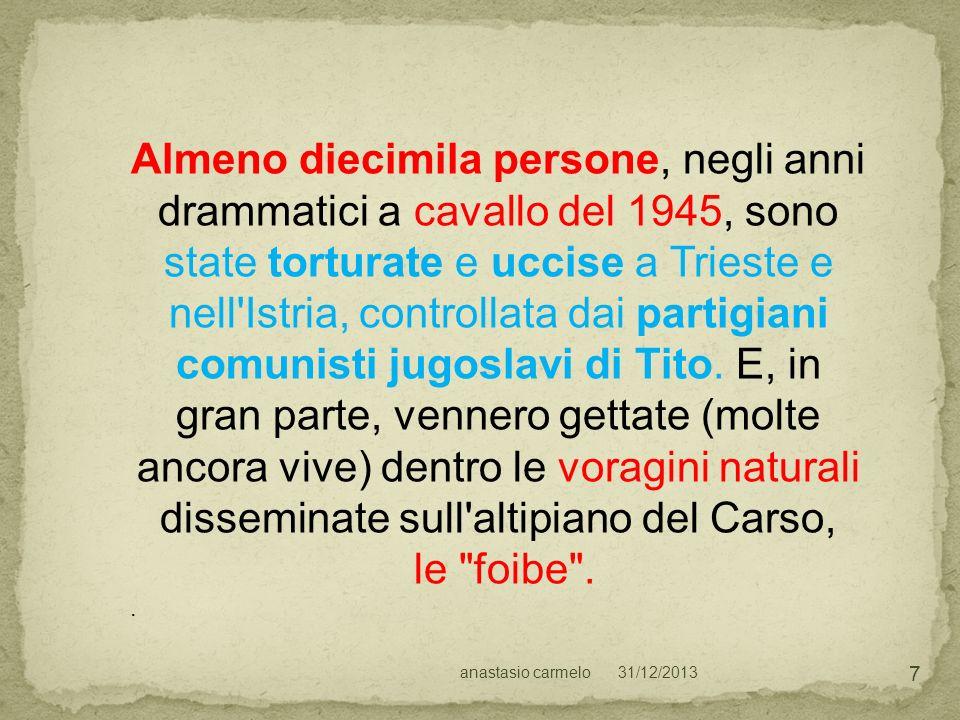 Almeno diecimila persone, negli anni drammatici a cavallo del 1945, sono state torturate e uccise a Trieste e nell Istria, controllata dai partigiani comunisti jugoslavi di Tito. E, in gran parte, vennero gettate (molte ancora vive) dentro le voragini naturali disseminate sull altipiano del Carso,