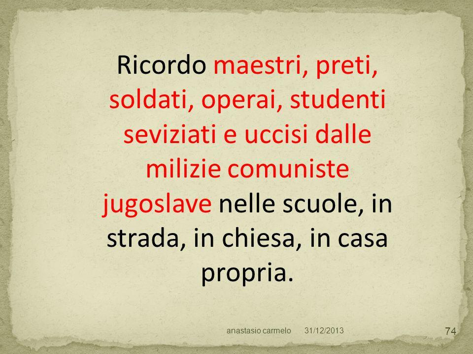 Ricordo maestri, preti, soldati, operai, studenti seviziati e uccisi dalle milizie comuniste jugoslave nelle scuole, in strada, in chiesa, in casa propria.