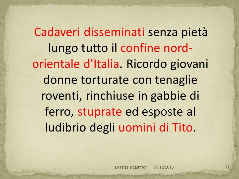 Cadaveri disseminati senza pietà lungo tutto il confine nord-orientale d Italia. Ricordo giovani donne torturate con tenaglie roventi, rinchiuse in gabbie di ferro, stuprate ed esposte al ludibrio degli uomini di Tito.