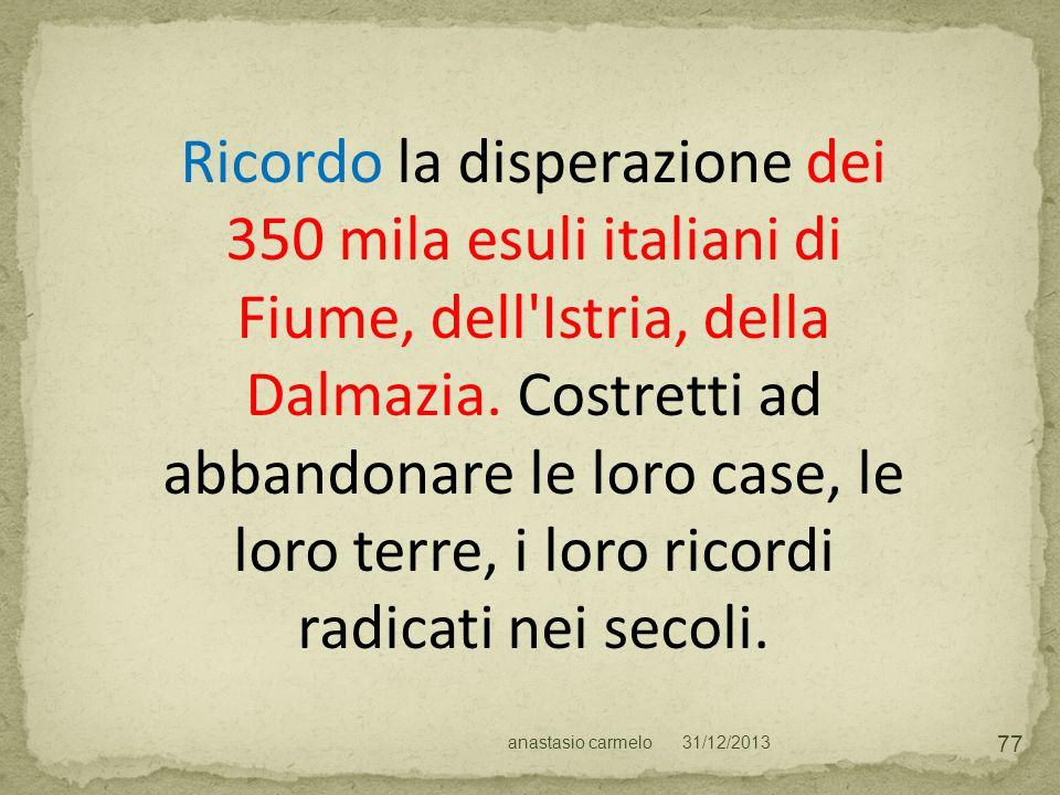 Ricordo la disperazione dei 350 mila esuli italiani di Fiume, dell Istria, della Dalmazia. Costretti ad abbandonare le loro case, le loro terre, i loro ricordi radicati nei secoli.