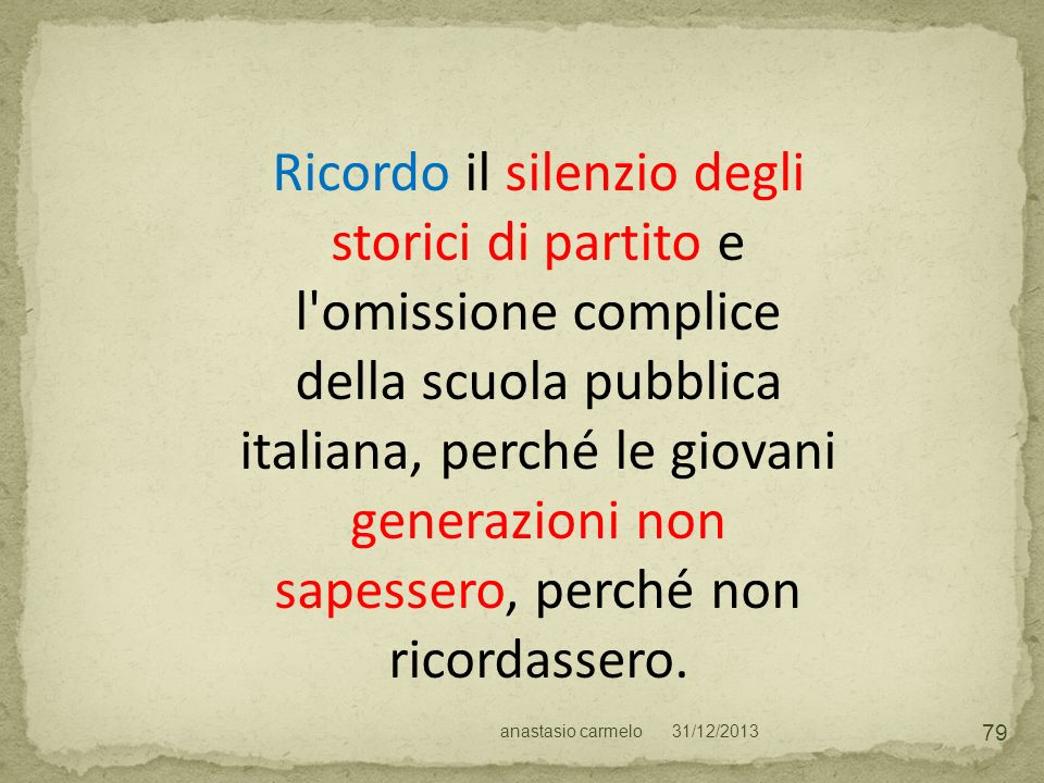Ricordo il silenzio degli storici di partito e l omissione complice della scuola pubblica italiana, perché le giovani generazioni non sapessero, perché non ricordassero.