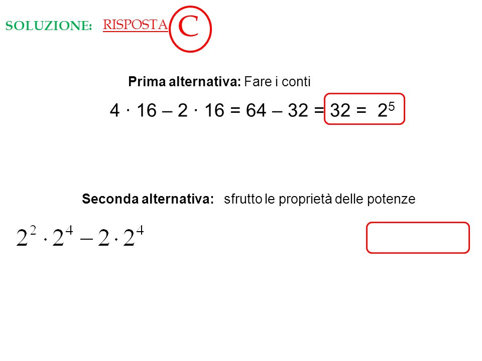 C 4 ∙ 16 – 2 ∙ 16 = 64 – 32 = 32 = 25 SOLUZIONE: RISPOSTA