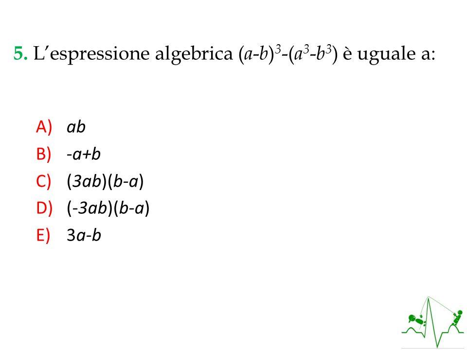 5. L'espressione algebrica (a-b)3-(a3-b3) è uguale a: