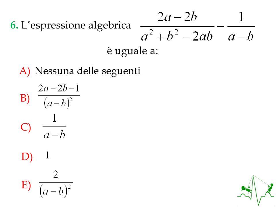 6. L'espressione algebrica è uguale a: