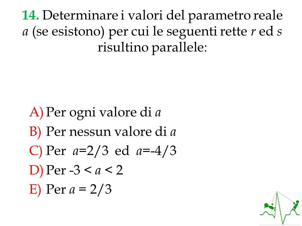 14. Determinare i valori del parametro reale a (se esistono) per cui le seguenti rette r ed s risultino parallele: