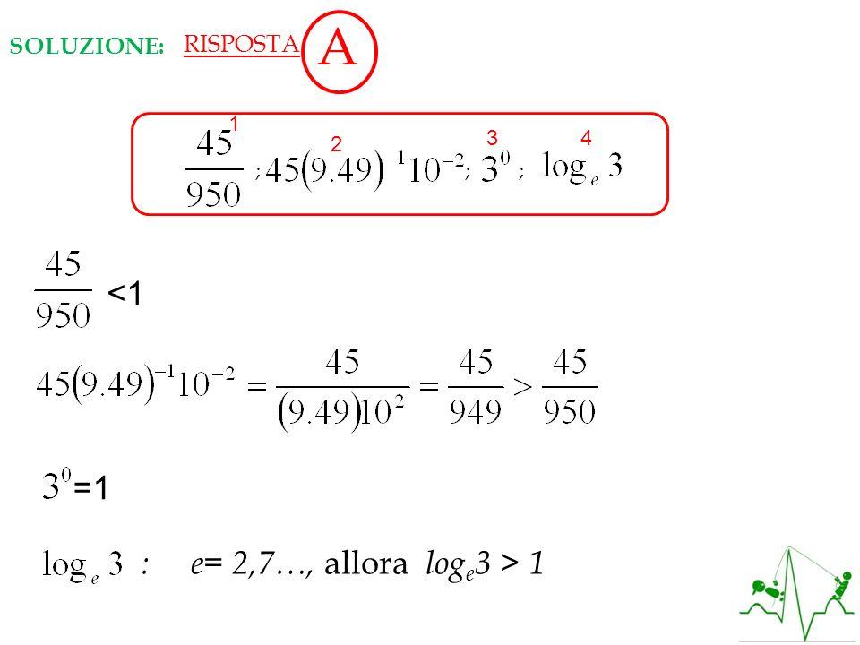 A <1 =1 : e= 2,7…, allora loge3 > 1 SOLUZIONE: RISPOSTA 1 ; ; ;
