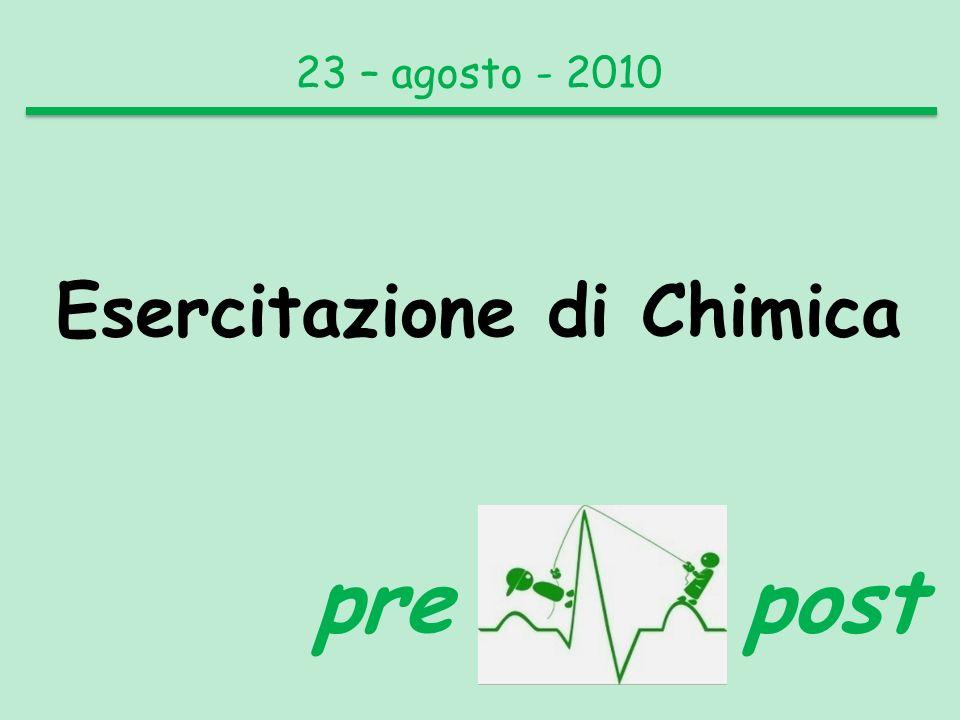 23 – agosto - 2010 Esercitazione di Chimica pre post