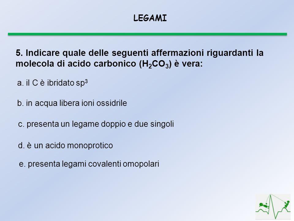 LEGAMI 5. Indicare quale delle seguenti affermazioni riguardanti la molecola di acido carbonico (H2CO3) è vera: