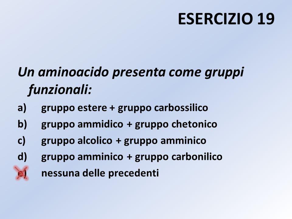 ESERCIZIO 19 Un aminoacido presenta come gruppi funzionali:
