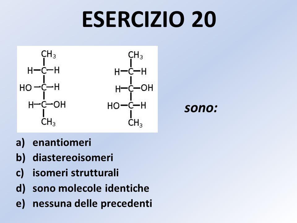 ESERCIZIO 20 sono: enantiomeri diastereoisomeri isomeri strutturali