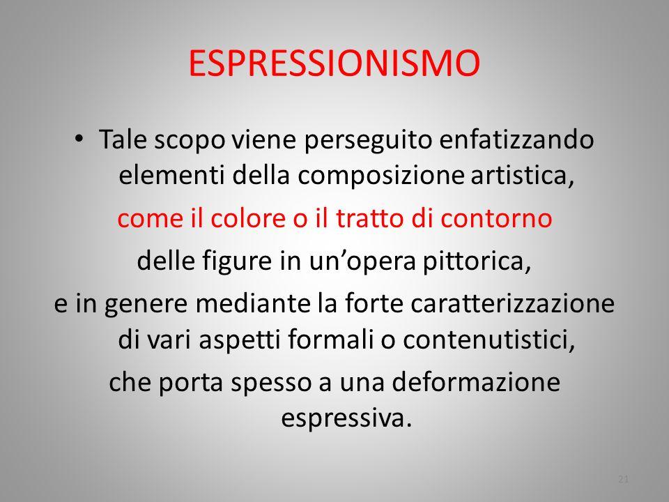 ESPRESSIONISMO Tale scopo viene perseguito enfatizzando elementi della composizione artistica, come il colore o il tratto di contorno.
