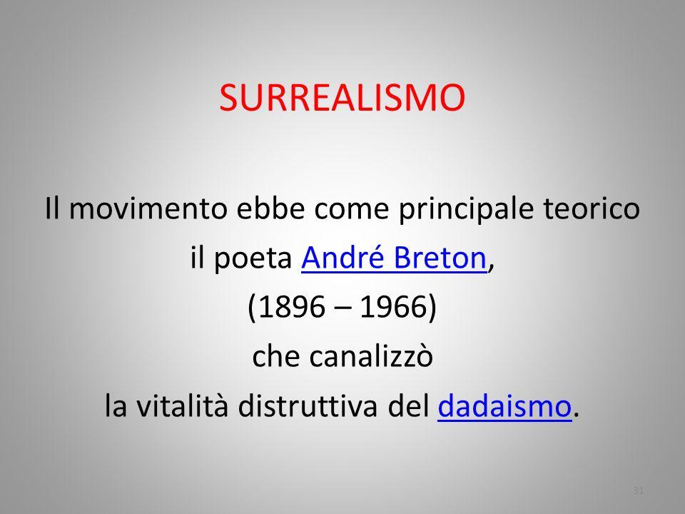 SURREALISMO Il movimento ebbe come principale teorico il poeta André Breton, (1896 – 1966) che canalizzò la vitalità distruttiva del dadaismo.