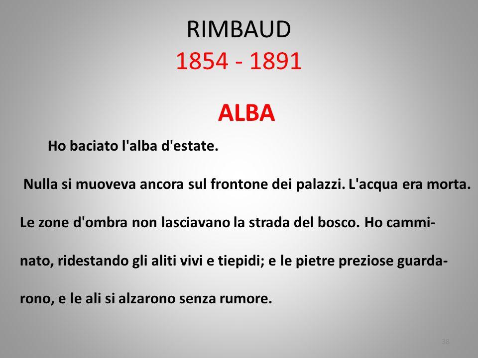 RIMBAUD 1854 - 1891 ALBA. Ho baciato l alba d estate. Nulla si muoveva ancora sul frontone dei palazzi. L acqua era morta.