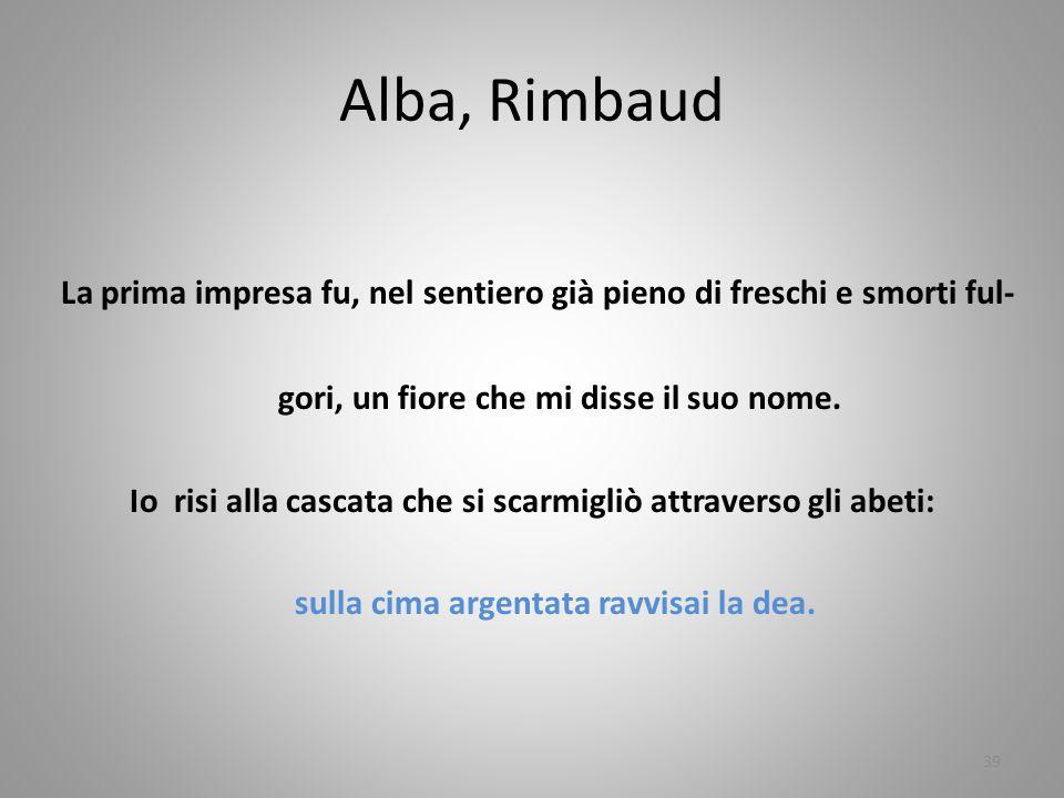 Alba, Rimbaud La prima impresa fu, nel sentiero già pieno di freschi e smorti ful- gori, un fiore che mi disse il suo nome.