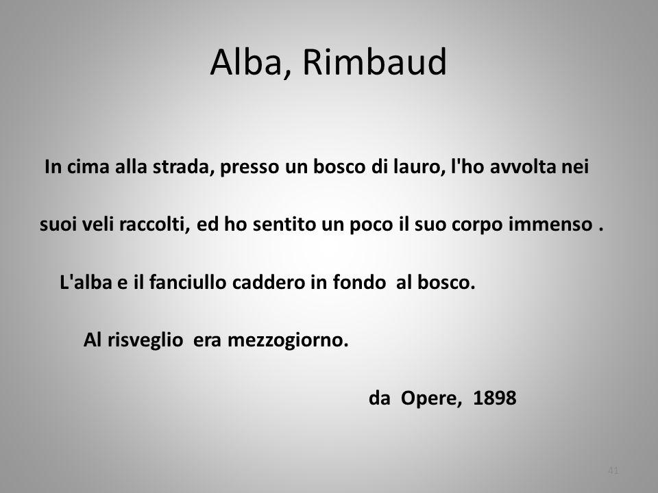 Alba, Rimbaud In cima alla strada, presso un bosco di lauro, l ho avvolta nei. suoi veli raccolti, ed ho sentito un poco il suo corpo immenso .