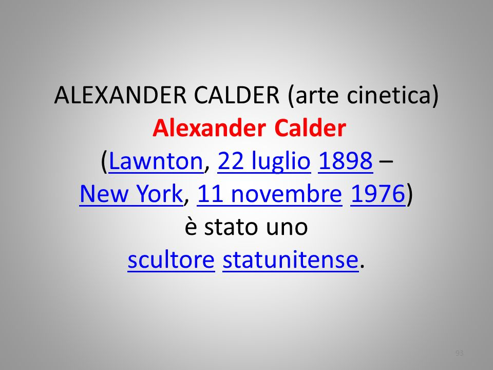 ALEXANDER CALDER (arte cinetica) Alexander Calder (Lawnton, 22 luglio 1898 – New York, 11 novembre 1976) è stato uno scultore statunitense.