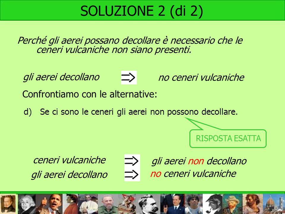 SOLUZIONE 2 (di 2) Perché gli aerei possano decollare è necessario che le ceneri vulcaniche non siano presenti.