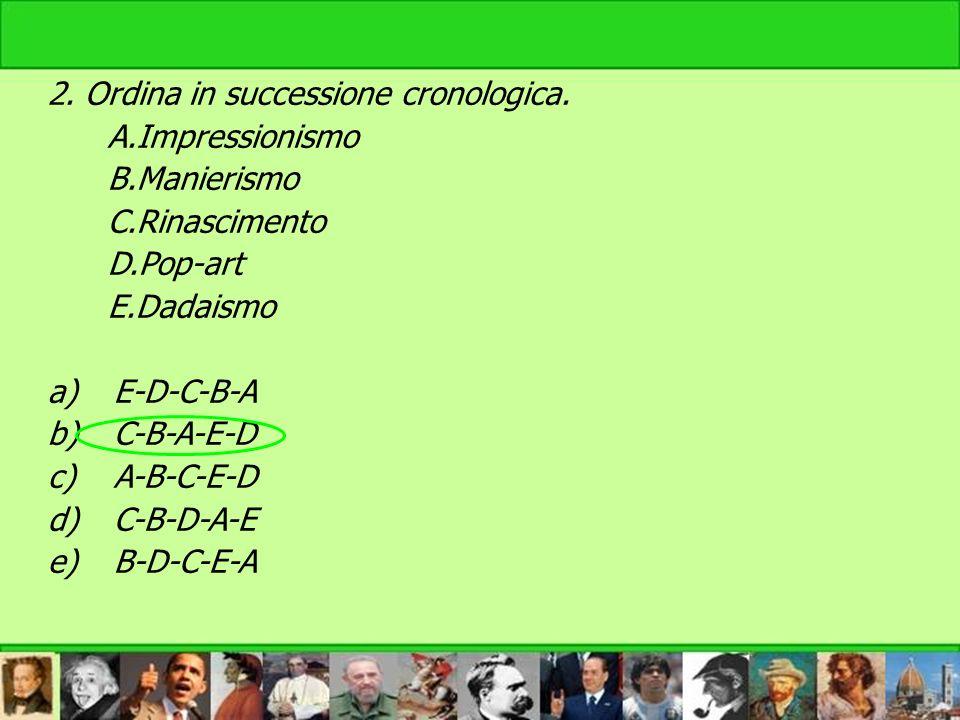 2. Ordina in successione cronologica. A.Impressionismo B.Manierismo