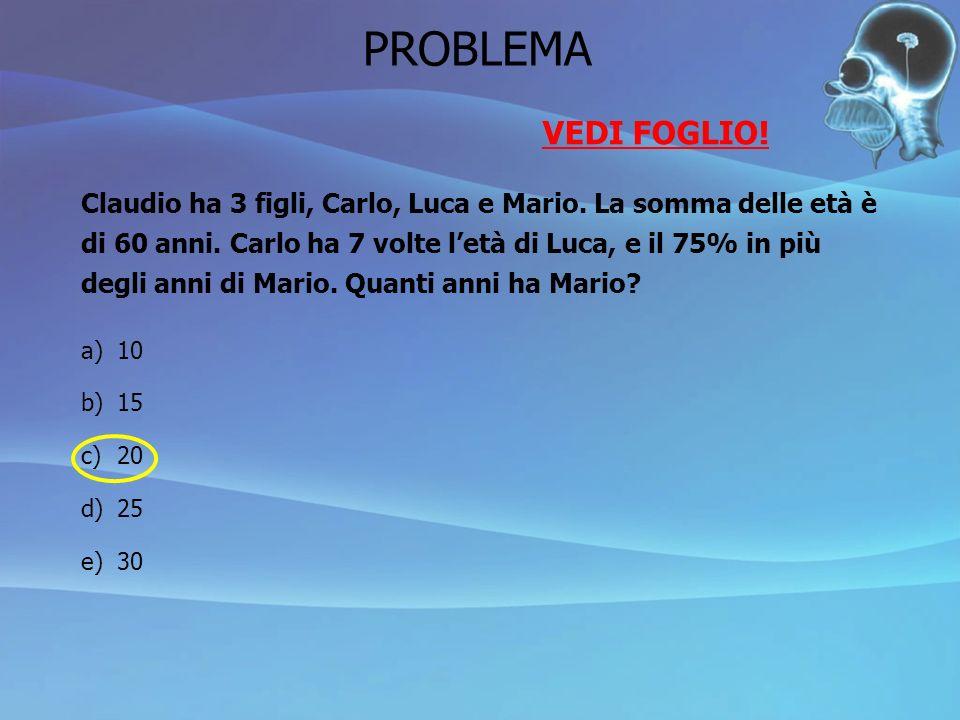PROBLEMA VEDI FOGLIO! Claudio ha 3 figli, Carlo, Luca e Mario. La somma delle età è. di 60 anni. Carlo ha 7 volte l'età di Luca, e il 75% in più.