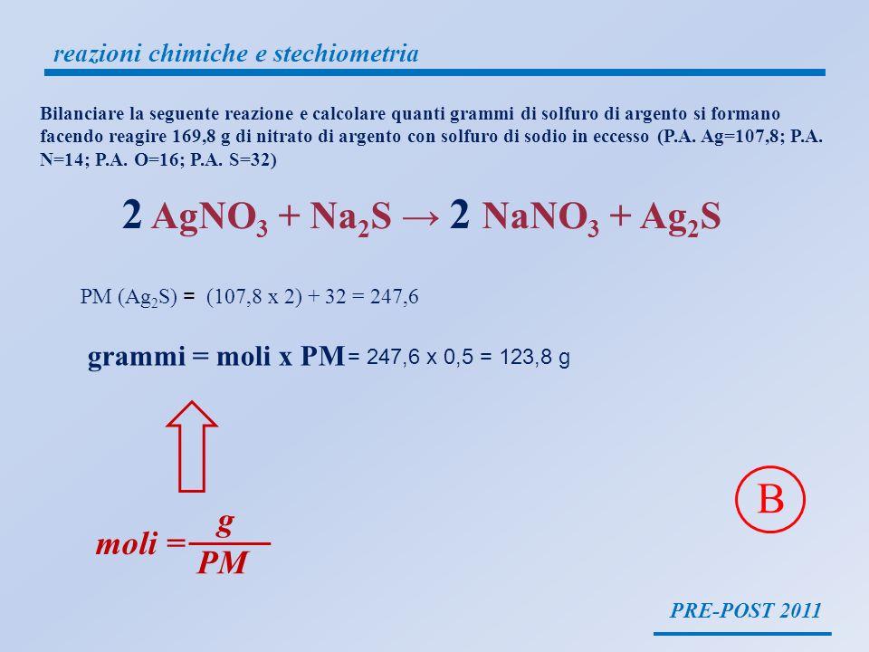 2 AgNO3 + Na2S → 2 NaNO3 + Ag2S B g moli = PM grammi = moli x PM