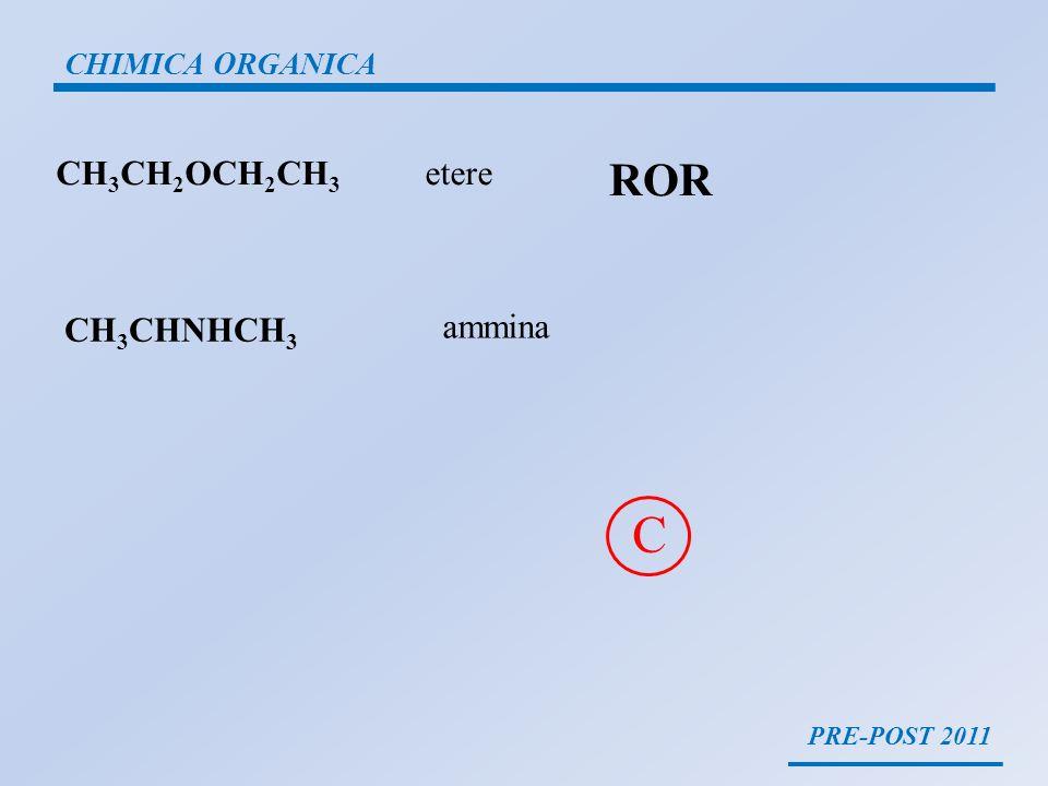 C ROR CH3CH2OCH2CH3 etere CH3CHNHCH3 ammina CHIMICA ORGANICA