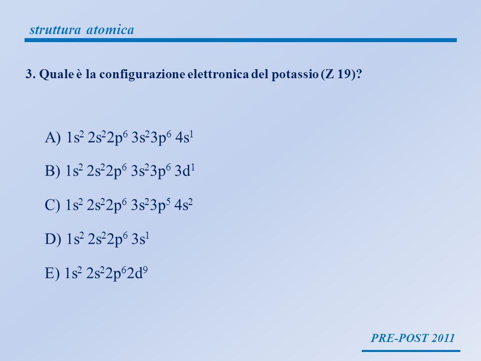 struttura atomica 3. Quale è la configurazione elettronica del potassio (Z 19) A) 1s2 2s22p6 3s23p6 4s1.