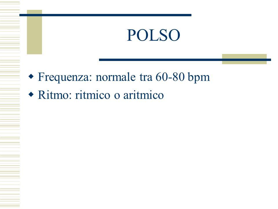POLSO Frequenza: normale tra 60-80 bpm Ritmo: ritmico o aritmico