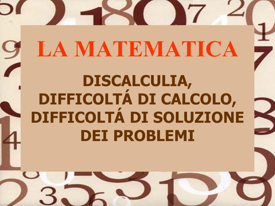LA MATEMATICA DISCALCULIA, DIFFICOLTÁ DI CALCOLO, DIFFICOLTÁ DI SOLUZIONE DEI PROBLEMI