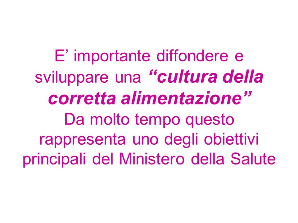 E' importante diffondere e sviluppare una cultura della corretta alimentazione Da molto tempo questo rappresenta uno degli obiettivi principali del Ministero della Salute