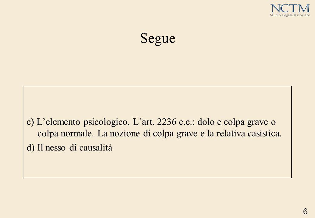 Segue c) L'elemento psicologico. L'art. 2236 c.c.: dolo e colpa grave o colpa normale. La nozione di colpa grave e la relativa casistica.