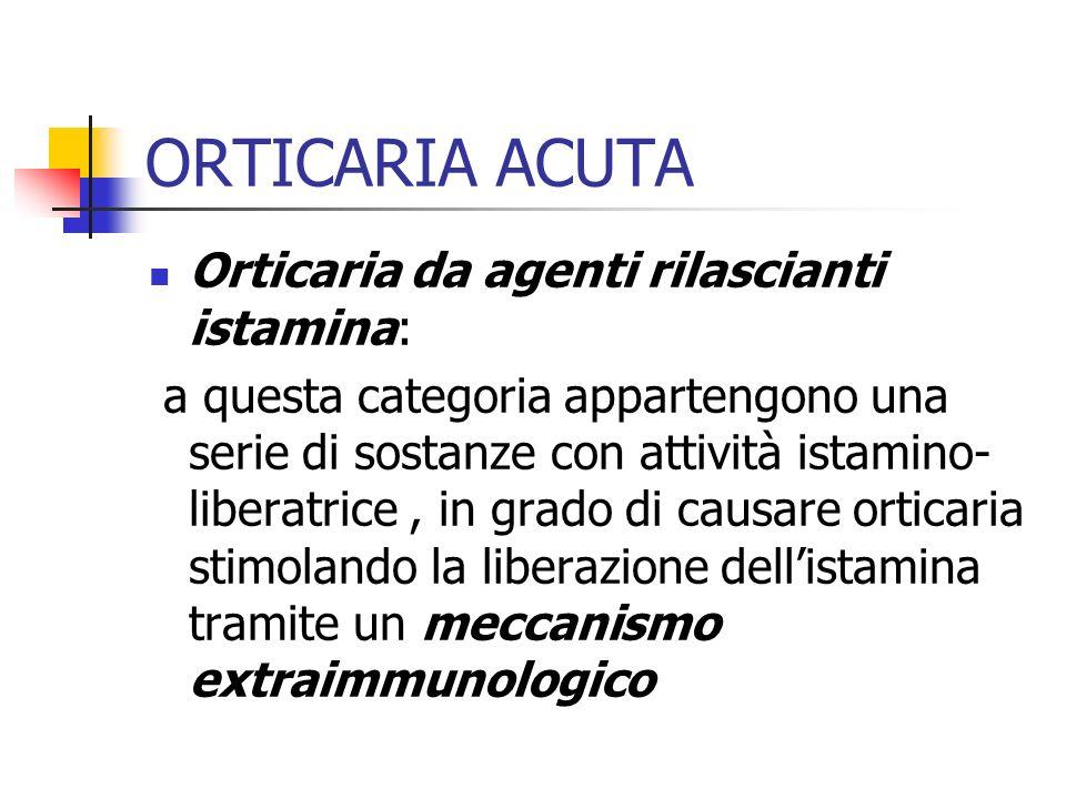 ORTICARIA ACUTA Orticaria da agenti rilascianti istamina: