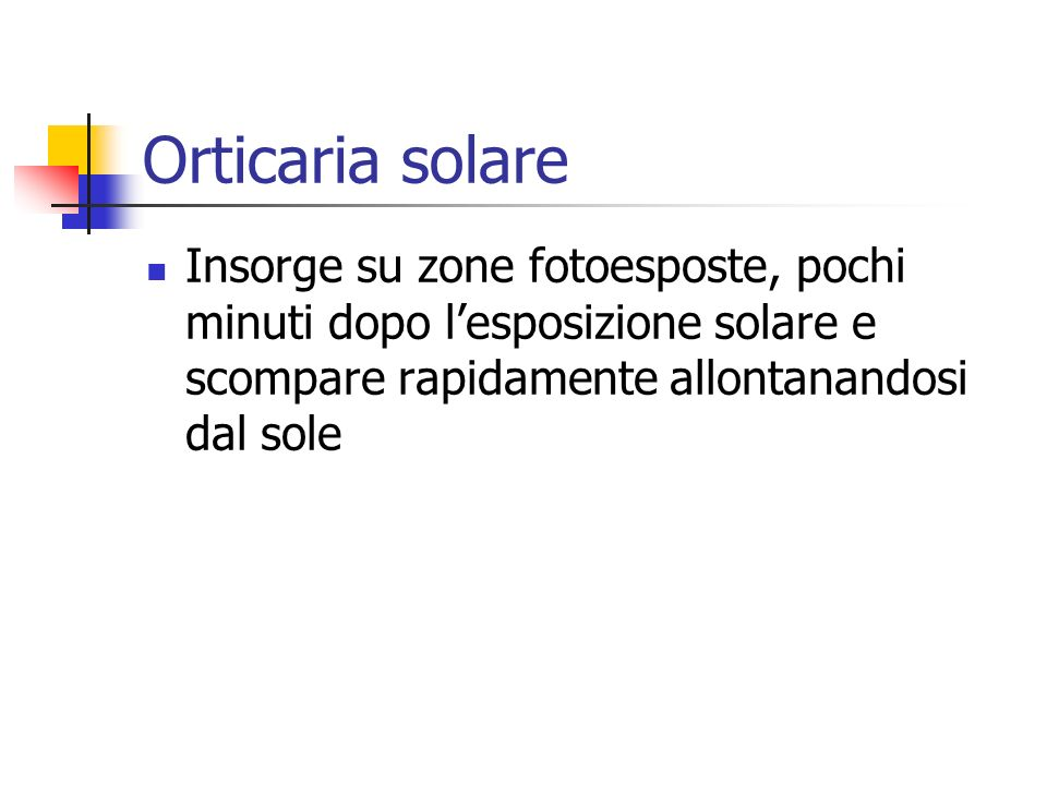 Orticaria solare Insorge su zone fotoesposte, pochi minuti dopo l'esposizione solare e scompare rapidamente allontanandosi dal sole.