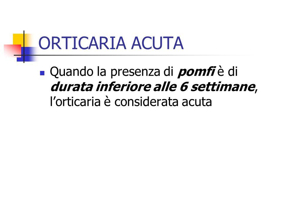 ORTICARIA ACUTA Quando la presenza di pomfi è di durata inferiore alle 6 settimane, l'orticaria è considerata acuta.