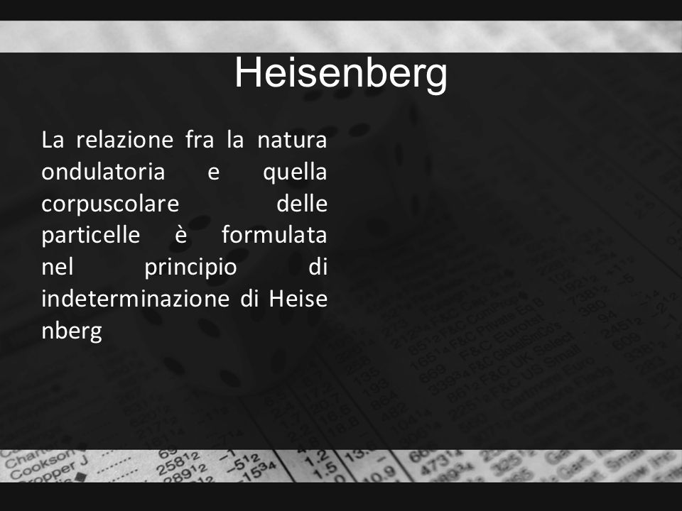 Heisenberg La relazione fra la natura ondulatoria e quella corpuscolare delle particelle è formulata nel principio di indeterminazione di Heisenberg.