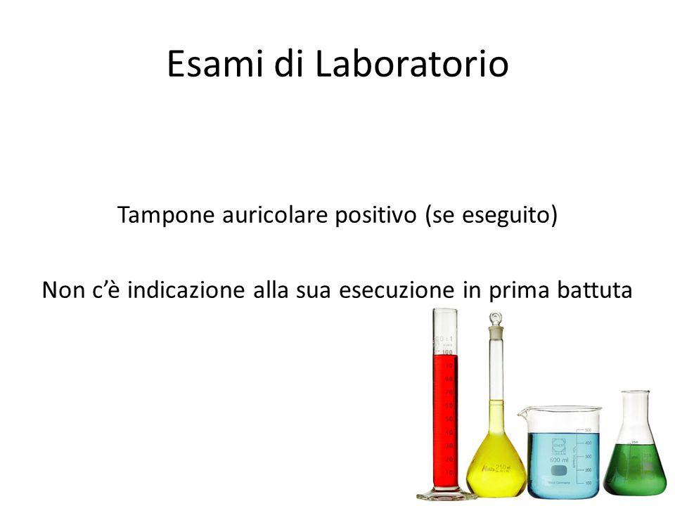 Esami di Laboratorio Tampone auricolare positivo (se eseguito) Non c'è indicazione alla sua esecuzione in prima battuta