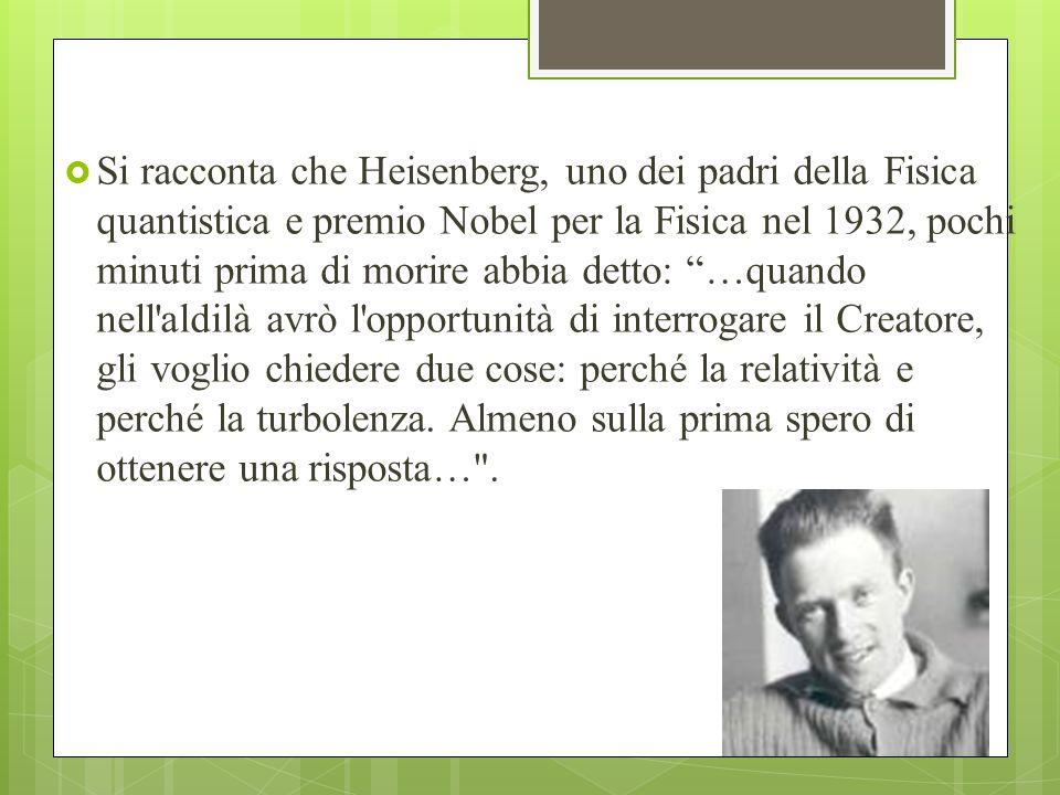 Si racconta che Heisenberg, uno dei padri della Fisica quantistica e premio Nobel per la Fisica nel 1932, pochi minuti prima di morire abbia detto: …quando nell aldilà avrò l opportunità di interrogare il Creatore, gli voglio chiedere due cose: perché la relatività e perché la turbolenza.