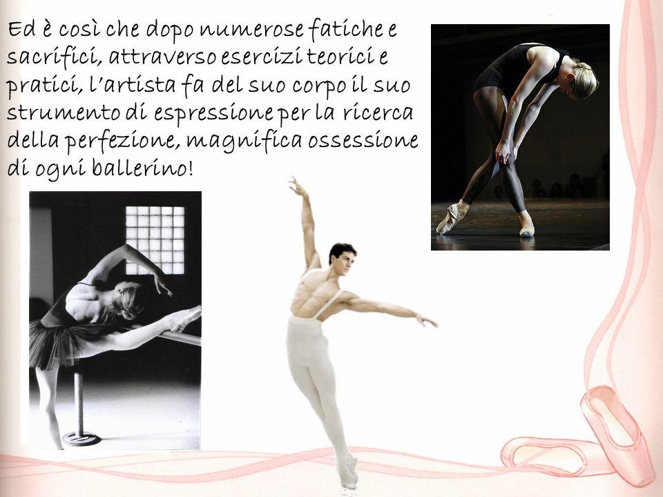 Ed è così che dopo numerose fatiche e sacrifici, attraverso esercizi teorici e pratici, l'artista fa del suo corpo il suo strumento di espressione per la ricerca della perfezione, magnifica ossessione di ogni ballerino!