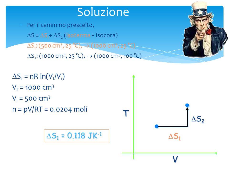 Soluzione Per il cammino prescelto, DS = DS1+ DS2 (isoterma + isocora) DS1: (500 cm3, 25 °C),  (1000 cm3, 25 °C)