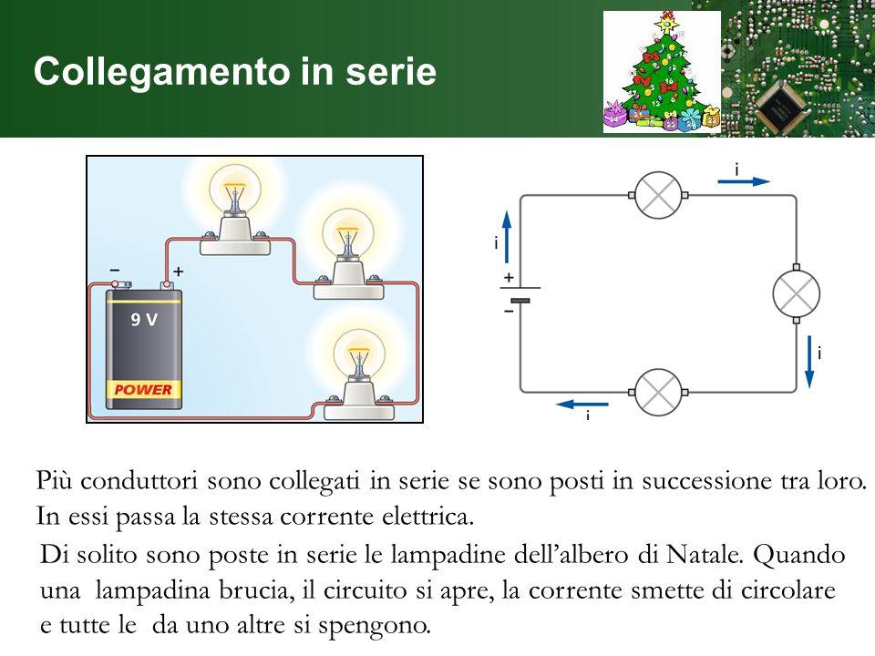Collegamento in serie Più conduttori sono collegati in serie se sono posti in successione tra loro. In essi passa la stessa corrente elettrica.