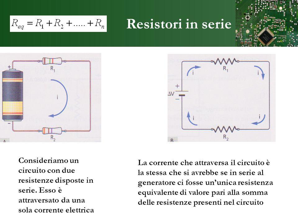 Resistori in serie Consideriamo un circuito con due resistenze disposte in serie. Esso è attraversato da una sola corrente elettrica.