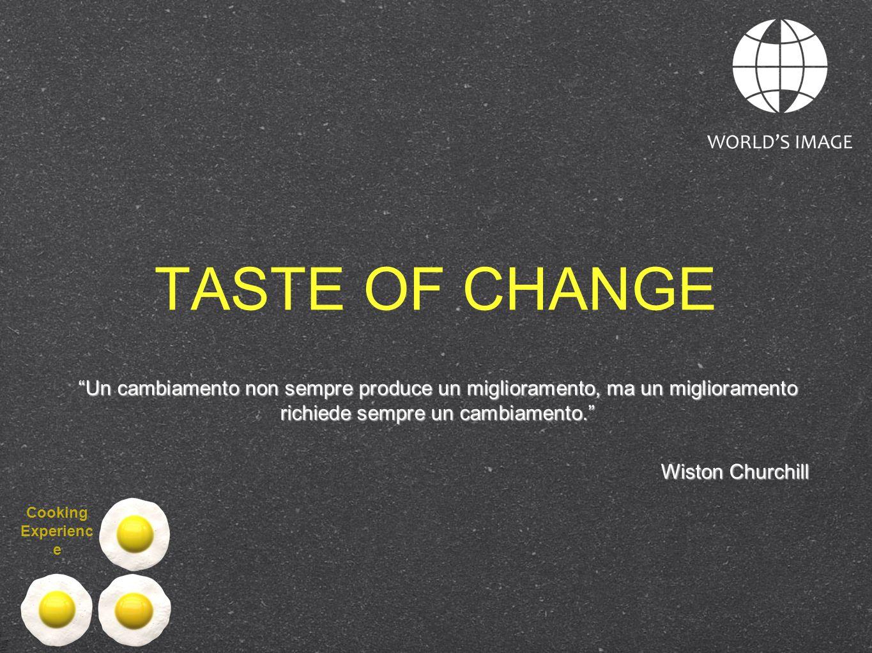 TASTE OF CHANGE Un cambiamento non sempre produce un miglioramento, ma un miglioramento richiede sempre un cambiamento.