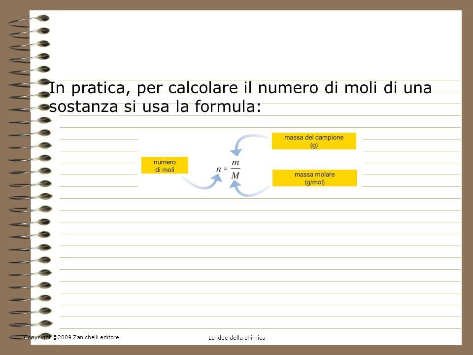 5. Contare per moli In pratica, per calcolare il numero di moli di una sostanza si usa la formula: Copyright ©2009 Zanichelli editore.