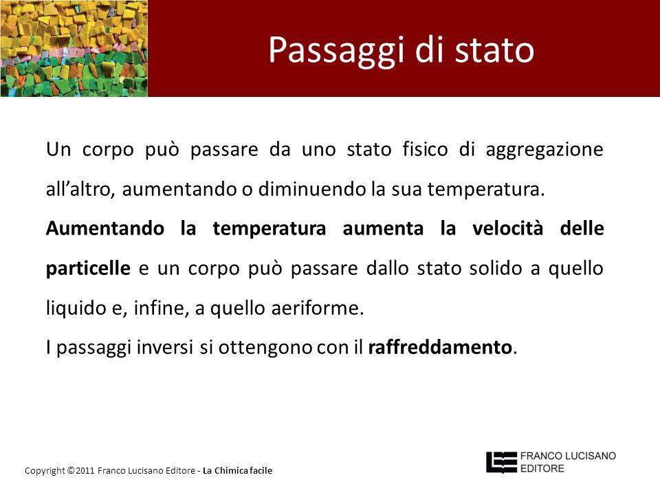 Passaggi di stato Un corpo può passare da uno stato fisico di aggregazione all'altro, aumentando o diminuendo la sua temperatura.