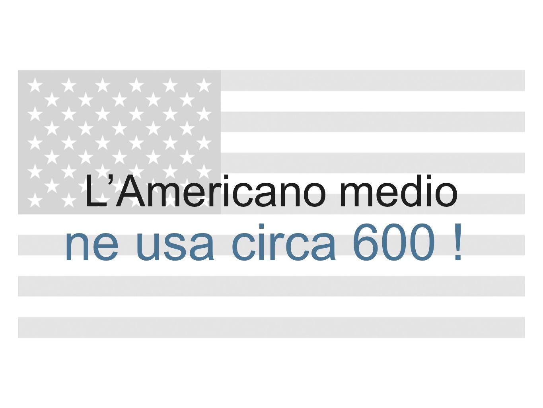 L'Americano medio ne usa circa 600 !